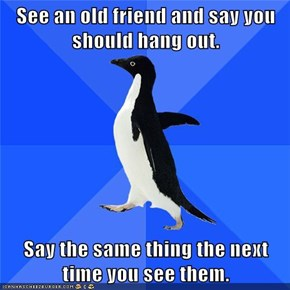 See an old friend and say you should hang out.  Say the same thing the next time you see them.