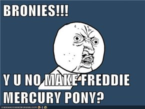 BRONIES!!!  Y U NO MAKE FREDDIE MERCURY PONY?