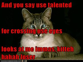 And you say use talented  for crossing use eyes  looks at me immas, kitteh hahah loser