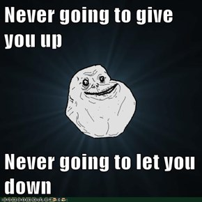 Never going to give you up  Never going to let you down