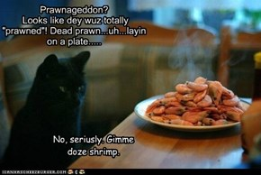 "Prawnageddon?  Looks like dey wuz totally ""prawned""! Dead prawn...uh...layin on a plate....."