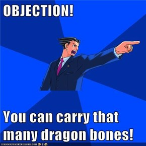 OBJECTION!  You can carry that many dragon bones!