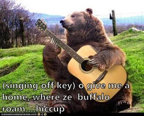 (singing off key) o give me a home, where ze  buffalo roam....hiccup