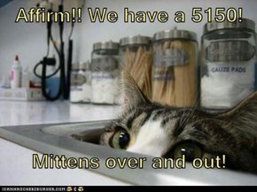 Affirm!! We have a 5150!  Mittens over and out!