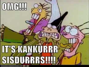 OMG!!!  IT'S KANKURRR SISDURRRS!!!!