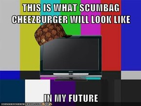 THIS IS WHAT SCUMBAG CHEEZBURGER WILL LOOK LIKE   IN MY FUTURE