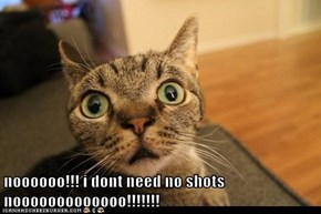 noooooo!!! i dont need no shots  nooooooooooooo!!!!!!!
