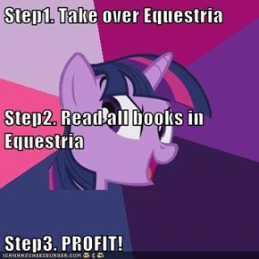 Step1. Take over Equestria Step2. Read all books in Equestria Step3. PROFIT!