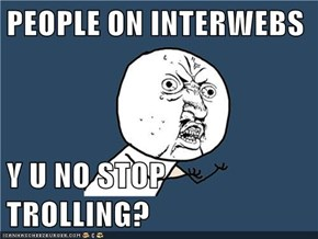 PEOPLE ON INTERWEBS  Y U NO STOP TROLLING?