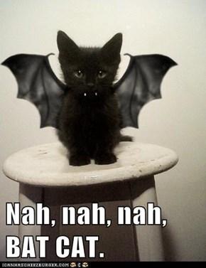 Nah, nah, nah,      BAT CAT.