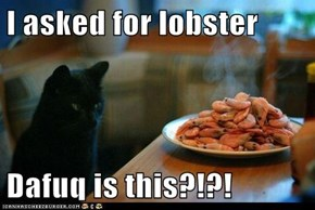 I asked for lobster  Dafuq is this?!?!