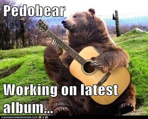 Pedobear  Working on latest album...