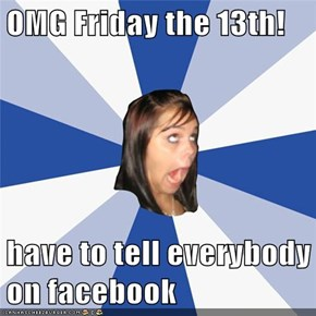 OMG Friday the 13th!  have to tell everybody on facebook