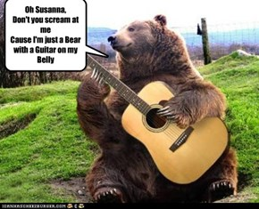 Oh Susanna, Don't you scream at me Cause I'm just a Bear with a Guitar on my Belly