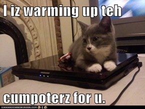 I iz warming up teh  cumpoterz for u.