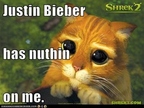 Justin Bieber has nuthin on me.