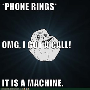 *PHONE RINGS* OMG, I GOT A CALL! IT IS A MACHINE.