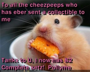 To all the cheezpeeps who has eber sent a collectible to me  Tankx to U, I now has 82 Complete setz!  Pollyme