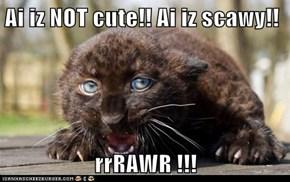 Ai iz NOT cute!! Ai iz scawy!!  rrRAWR !!!