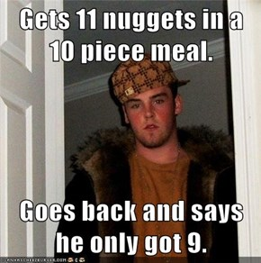 Gets 11 nuggets in a 10 piece meal.  Goes back and says he only got 9.