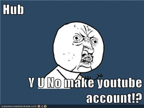 Hub  Y U No make youtube account!?
