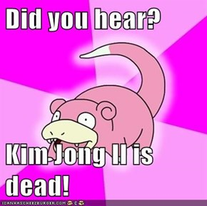 Did you hear?  Kim Jong Il is dead!