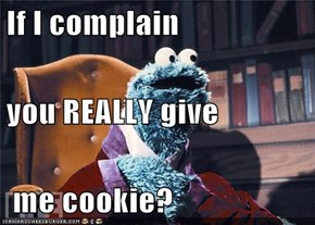 If I complain you REALLY give  me cookie?