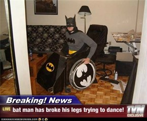 Breaking! News - bat man has broke his legs trying to dance!