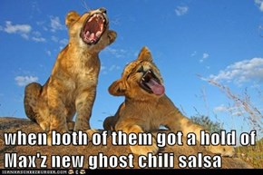when both of them got a hold of Max'z new ghost chili salsa
