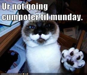 Ur not going cumpoter til munday.