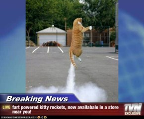 Breaking News - fart powered kitty rockets, now availabale in a store near you!