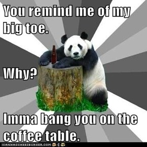 You remind me of my big toe. Why? Imma bang you on the coffee table.