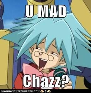 U MAD  Chazz?