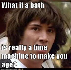 What if a bath  is really a time machine to make you age?