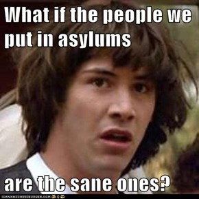 What if the people we put in asylums  are the sane ones?