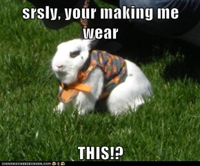 srsly, your making me wear  THIS!?