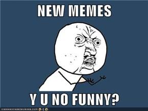 NEW MEMES  Y U NO FUNNY?