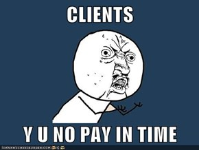 CLIENTS  Y U NO PAY IN TIME