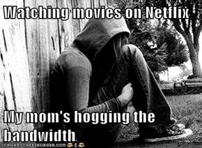 Watching movies on Netflix  My mom's hogging the bandwidth