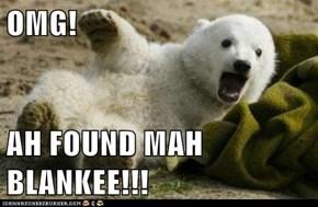 OMG!  AH FOUND MAH BLANKEE!!!