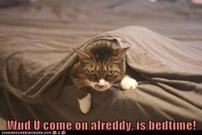 Wud U come on alreddy, is bedtime!