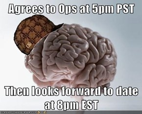 Agrees to Ops at 5pm PST  Then looks forward to date at 8pm EST