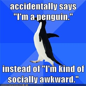 "accidentally says ""I'm a penguin.""  instead of ""I'm kind of socially awkward."""