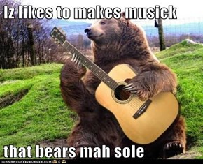 Iz likes to makes musick  that bears mah sole