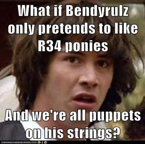 What if Bendyrulz only pretends to like R34 ponies  And we're all puppets on his strings?