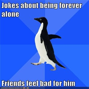 Jokes about being forever alone  Friends feel bad for him