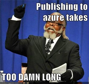 Publishing to azure takes  TOO DAMN LONG