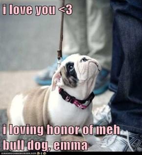 i love you <3  i loving honor of meh bull dog, emma