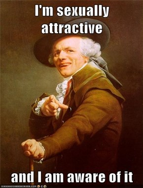 I'm sexually attractive  and I am aware of it
