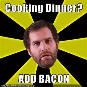 Cooking Dinner?  ADD BACON
